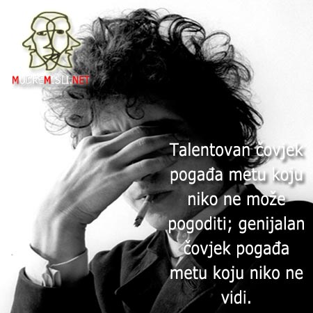 Talentovan čovjek pogađa metu koju niko ne može pogoditi; genijalan čovjek pogađa metu koju niko ne vidi.