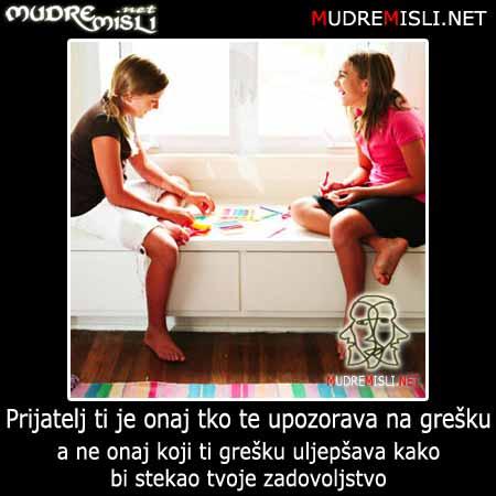 Prijatelj je onaj tko te upozorava na grešku a ne onaj tko ti grešku uljepšava kako bi stekao tvoje zadovoljstvo!